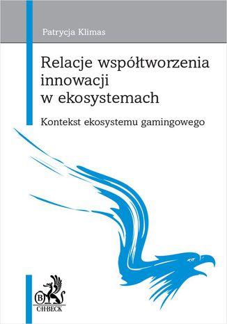 Okładka książki/ebooka Relacje współtworzenia innowacji w ekosystemach. Kontekst ekosystemu gamingowego