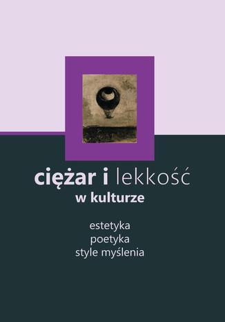 Okładka książki/ebooka Ciężar i lekkość w kulturze: estetyka, poetyka, style myślenia