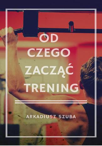 Okładka książki/ebooka Od czego zacząć trening