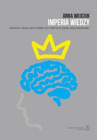 Okładka książki/ebooka Imperia wiedzy. Edukacja i nauka jako czynniki siły państw na arenie międzynarodowej. Edukacja i nauka jako czynniki siły państw na arenie międzynarodowej