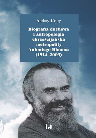 Okładka książki/ebooka Biografia duchowa i antropologia chrześcijańska metropolity Antoniego Blooma (1914-2003). Wydanie drugie poprawione i uzupełnione