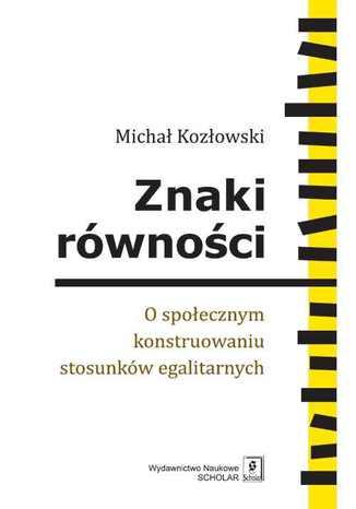 Okładka książki/ebooka Znaki równości. O społecznym konstruowaniu stosunków egalitarnych. O społecznym konstruowaniu stosunków egalitarnych