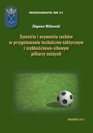 Okładka książki/ebooka Symetria i asymetria  ruchów w przygotowaniu techniczno-taktycznym i szybkościowo-siłowym piłkarzy nożnych