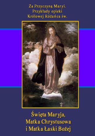 Okładka książki/ebooka Za Przyczyną Maryi. Przykłady opieki Królowej Różańca św. Święta Maryja, Matka Chrystusowa i Matka Łaski Bożej