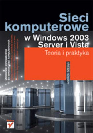 Okładka książki/ebooka Sieci komputerowe w Windows 2003 Server i Vista. Teoria i praktyka