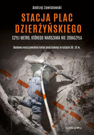 Okładka książki/ebooka Stacja plac Dzierżyńskiego, czyli metro, którego Warszawa nie zobaczyła