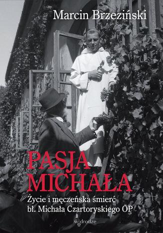 Okładka książki/ebooka Pasja Michała. Życie i męczeńska śmierć bł. Michała Czartoryskiego OP