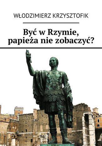 Okładka książki/ebooka Być wRzymie, papieża niezobaczyć?