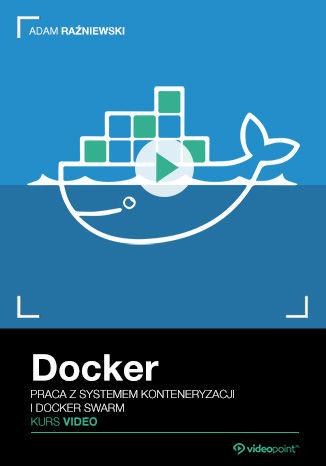 Okładka książki Docker. Kurs video. Praca z systemem konteneryzacji i Docker Swarm