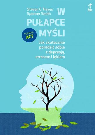 Okładka książki/ebooka W pułapce myśli. Jak skutecznie poradzić sobie z depresją, stresem i lękiem