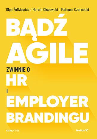 Okładka książki Bądź Agile. Zwinnie o HR i Employer Brandingu