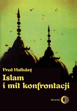 Okładka książki/ebooka Islam i mit konfrontacji. Religia i polityka na Bliskim Wschodzie