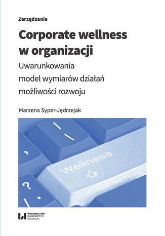 Okładka książki/ebooka Corporate wellness w organizacji. Uwarunkowania, model wymiarów działań, możliwości rozwoju