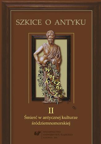 Okładka książki/ebooka Szkice o antyku. T. 2: Śmierć w antycznej kulturze śródziemnomorskiej