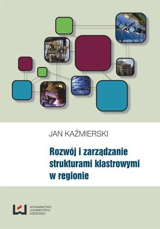 Okładka książki/ebooka Rozwój i zarządzanie strukturami klastrowymi w regionie