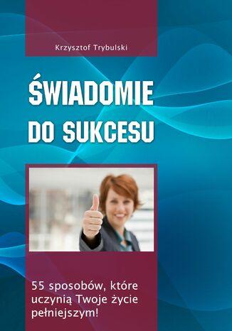 Okładka książki/ebooka Świadomie do sukcesu. 55 sposobów, które uczynią Twoje życie pełniejszym!