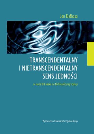 Okładka książki/ebooka Transcendentalny i nietranscendentalny sens jedności w  myśli XIII wieku na tle filozoficznej tradycji