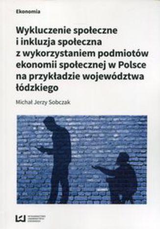 Okładka książki Wykluczenie społeczne i inkluzja społeczna z wykorzystaniem podmiotów ekonomii społecznej w Polsce na przykłądzie województwa łódzkiego