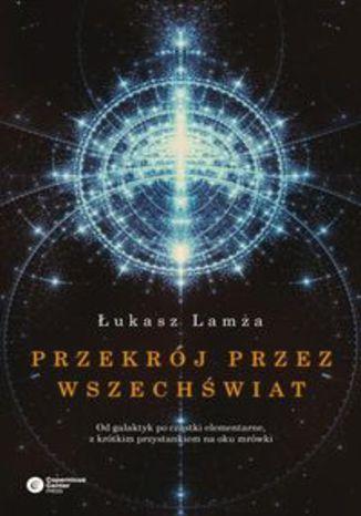 Okładka książki/ebooka Przekrój przez wszechświat. Od galaktyk po cząstki elementarne, z krótkim przystankiem na oku mrówki