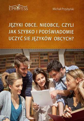 Okładka książki/ebooka Języki Obce. Nieobce, Czyli Jak Szybko i Podświadomie Uczyć się Języków Obcych
