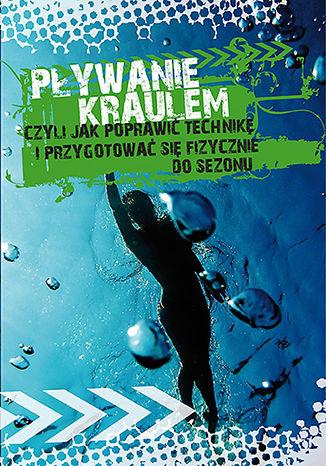 Okładka książki/ebooka Pływanie kraulem, czyli jak poprawić technikę i przygotować się fizycznie do sezonu