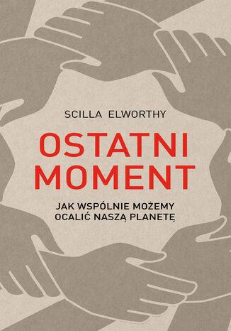 Okładka książki/ebooka Ostatni moment. Jak wspólnie możemy ocalić nasz świat
