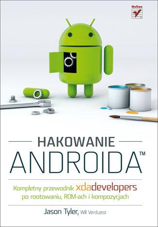 Okładka książki/ebooka Hakowanie Androida. Kompletny przewodnik XDA Developers po rootowaniu, ROM-ach i kompozycjach