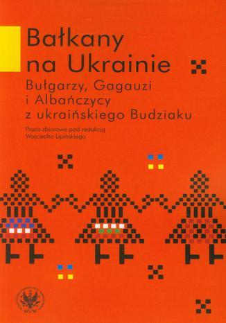 Okładka książki/ebooka Bałkany na Ukrainie. Bułgarzy, Gagauzi i Albańczycy z ukraińskiego Budziaku