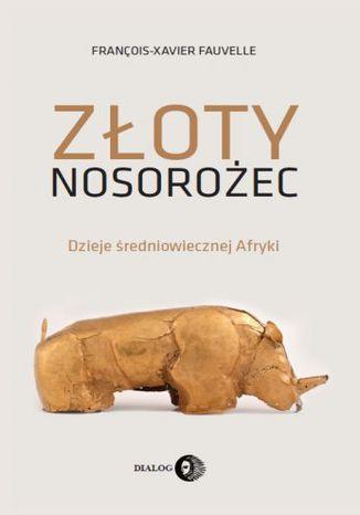 Okładka książki/ebooka Złoty nosorożec. Dzieje średniowiecznej Afryki