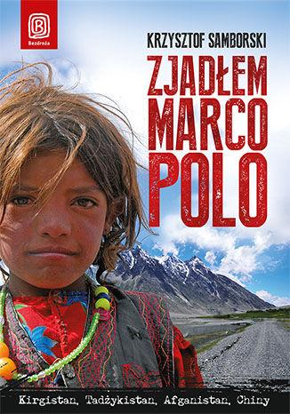 Okładka książki Zjadłem Marco Polo. Kirgistan, Tadżykistan, Afganistan, Chiny