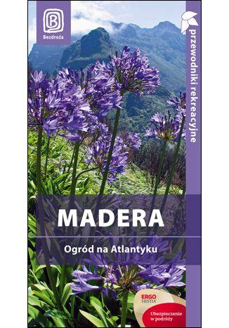 Okładka książki Madera. Ogród na Atlantyku. Przewodnik rekreacyjny. Wydanie 1