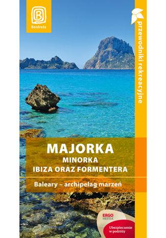Majorka, Minorka, Ibiza oraz Formentera. Baleary - archipelag marzeń. Przewodnik rekreacyjny. Wydanie 2