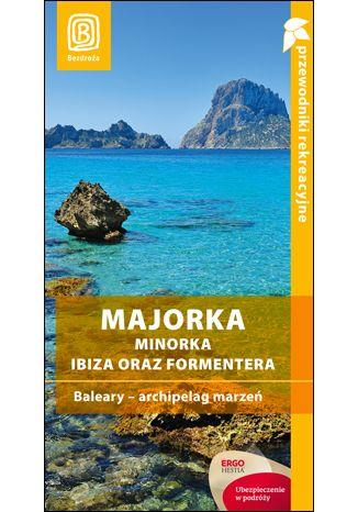 Okładka książki Majorka, Minorka, Ibiza oraz Formentera. Baleary - archipelag marzeń. Przewodnik rekreacyjny. Wydanie 2