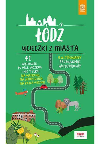 Okładka książki Łódź. Ucieczki z miasta. Przewodnik weekendowy. Wydanie 1