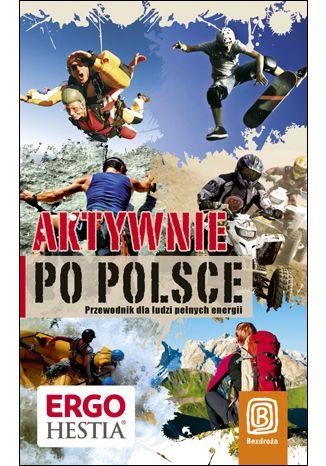 Okładka książki Aktywnie po Polsce. Przewodnik dla ludzi pełnych energii. Wydanie 1