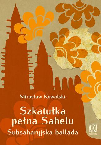 Okładka książki/ebooka Szkatułka pełna Sahelu. Subsaharyjska ballada