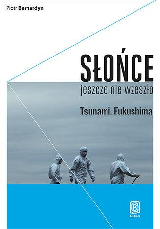 Okładka książki Słońce jeszcze nie wzeszło. Tsunami. Fukushima