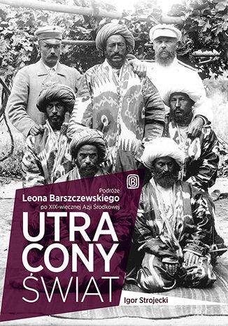 Okładka książki Utracony świat. Podróże Leona Barszczewskiego po XIX-wiecznej Azji Środkowej