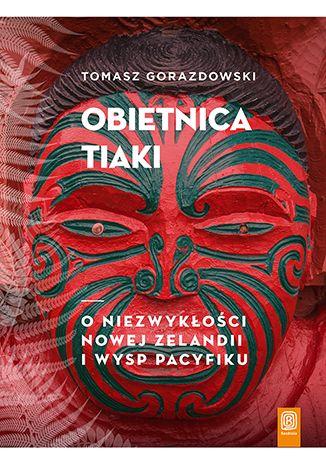 Okładka książki Obietnica Tiaki. O niezwykłości Nowej Zelandii i wysp Pacyfiku