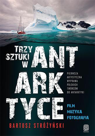Okładka książki Trzy Sztuki w Antarktyce. Pierwsza artystyczna wyprawa polskich twórców do Antarktyki