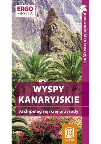 Wyspy Kanaryjskie. Archipelag rajskiej przyrody. Przewodnik rekreacyjny. Wydanie 1