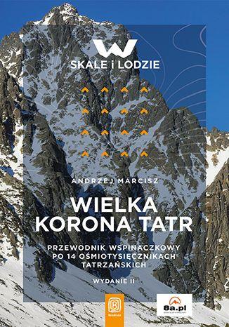 Okładka książki Wielka Korona Tatr. Przewodnik wspinaczkowy po 14 ośmiotysięcznikach tatrzańskich. Wydanie 2