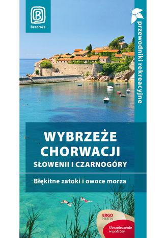 Wybrzeże Chorwacji, Słowenii i Czarnogóry. Błękitne zatoki i owoce morza. Przewodnik rekreacyjny. Wydanie 3