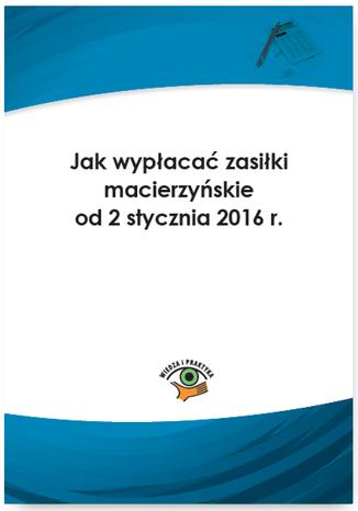 Okładka książki/ebooka Jak wypłacać zasiłki macierzyńskie od 2 stycznia 2016 r