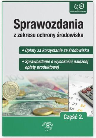 Okładka książki/ebooka Sprawozdania z zakresu ochrony środowiska Część 2. - Opłaty za korzystanie ze środowiska  - Sprawozdanie o wysokości należnej opłaty produktowej