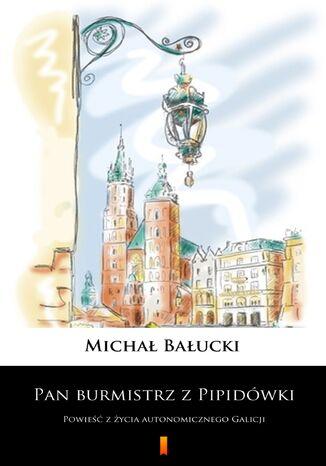 Okładka książki/ebooka Pan burmistrz z Pipidówki. Powieść z życia autonomicznego Galicji