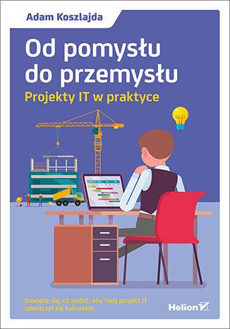 Okładka książki/ebooka Od pomysłu do przemysłu. Projekty IT w praktyce