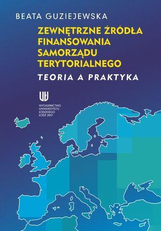 Okładka książki/ebooka Zewnętrzne źródła finansowania samorządu terytorialnego. Teoria a praktyka