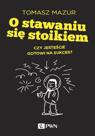 Okładka książki/ebooka O stawaniu się stoikiem. Czy jesteście gotowi na sukces?