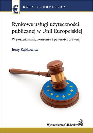 Okładka książki/ebooka Rynkowe usługi użyteczności publicznej w Unii Europejskiej. W poszukiwaniu konsensu i pewności prawnej